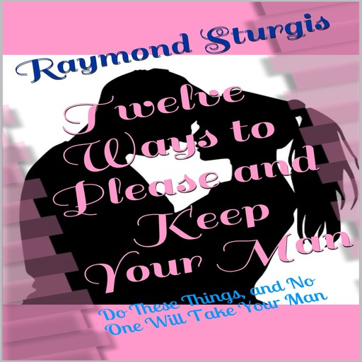 Twelve Ways to Please and Keep Your Man: Do These Things, and No One Will Take Your Man, Raymond Sturgis