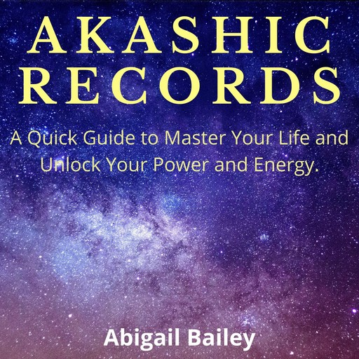 AKASHIC RECORDS: A Quick Guide to Master Your Life and Unlock Your Power and Energy., Abigail Bailey