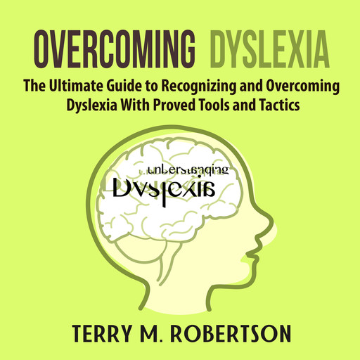 Overcoming Dyslexia: The Ultimate Guide to Recognizing and Overcoming Dyslexia With Proved Tools and Tactics, Terry M. Robertson
