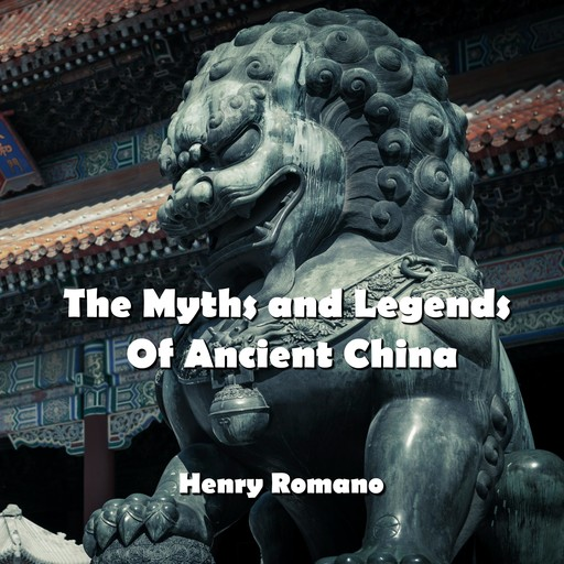 The Myths and Legends Of Ancient China, HENRY ROMANO