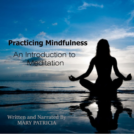 Practicing Mindfulness: An Introduction to Meditation, Mary Patricia