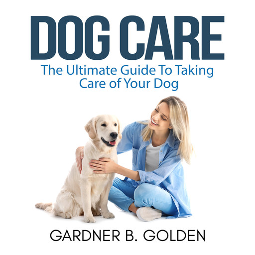 Dog Care: The Ultimate Guide To Taking Care of Your Dog, Gardner B. Golden