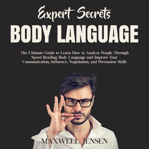 Expert Secrets – Body Language: The Ultimate Guide to Learn how to Analyze People Through Speed Reading Body Language and Improve Your Communication, Influence, Negotiation, and Persuasion Skills, Maxwell Jensen
