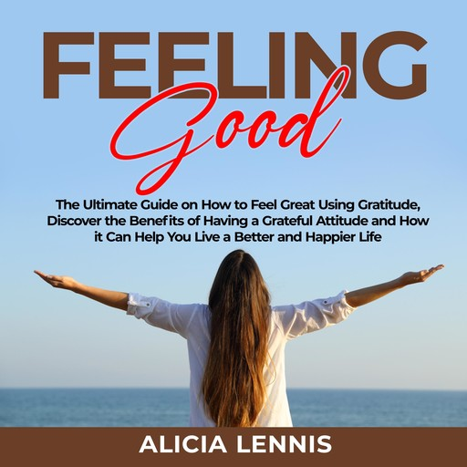 Feeling Good: The Ultimate Guide on How to Feel Great Using Gratitude, Discover the Benefits of Having a Grateful Attitude and How it Can Help You Live a Better and Happier Life, Alicia Lennis