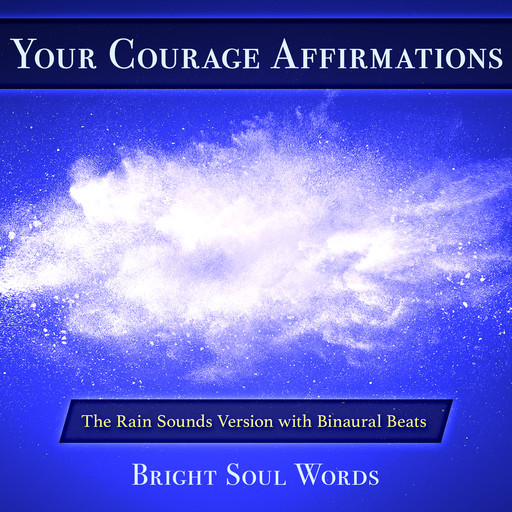 Your Courage Affirmations: The Rain Sounds Version with Binaural Beats, Bright Soul Words