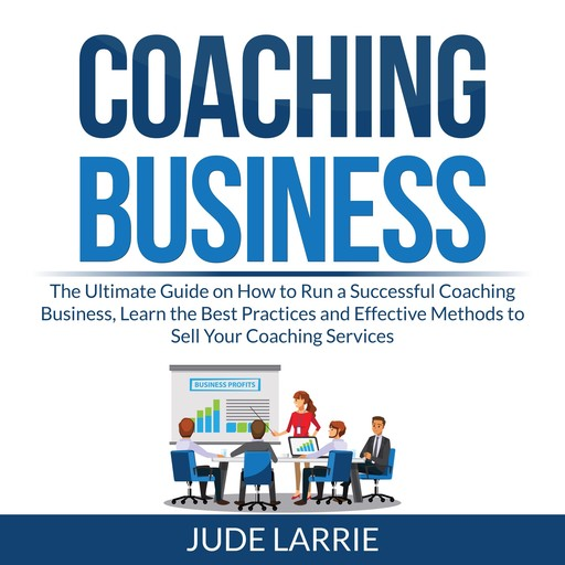 Coaching Business: The Ultimate Guide on How to Run a Successful Coaching Business, Learn the Best Practices and Effective Methods to Sell Your Coaching Services, Jude Larrie