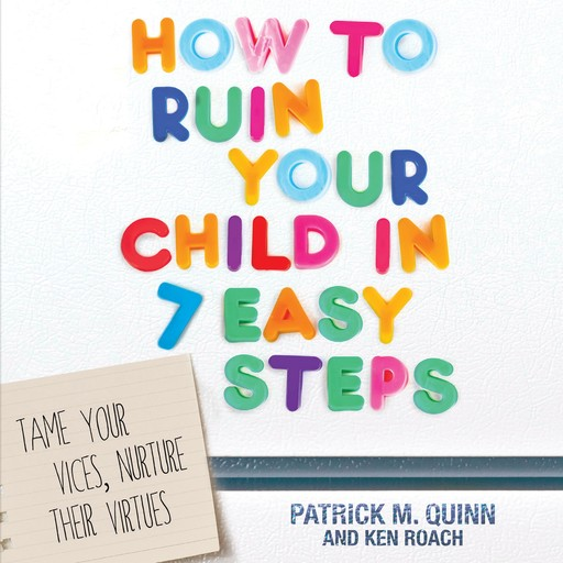 How to Ruin Your Child in 7 Easy Steps, Ken Roach, Patrick Quinn