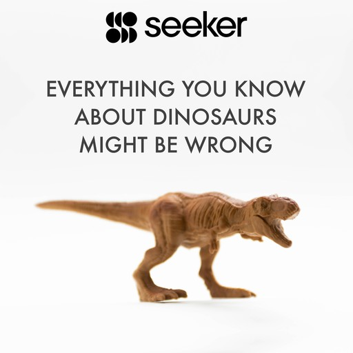 Everything You Know About Dinosaurs Might Be Wrong, Seeker