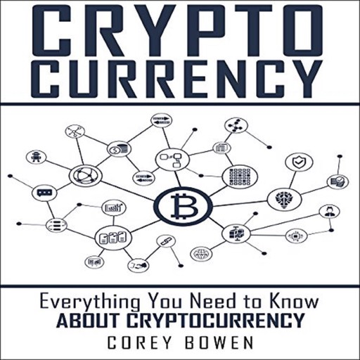 Cryptocurrency: Everything You Need to Know About Cryptocurrency, Corey Bowen