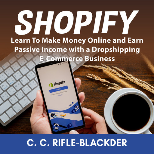 Shopify: Learn To Make Money Online and Earn Passive Income with a Dropshipping E-Commerce Business, C.C. Rifle-Blackder