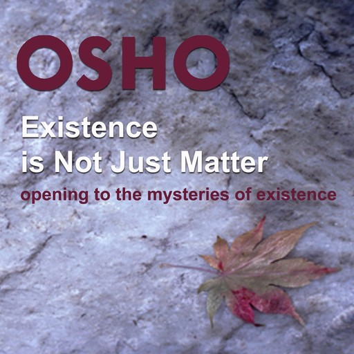 Existence Is Not Just Matter, Osho