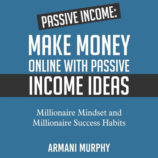 Passive Income: Make Money Online With Passive Income Ideas - Millionaire Mindset and Millionaire Success Habits, Armani Murphy