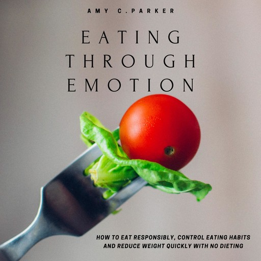 Eating Through Emotion - How to Eat Responsibly, Control Eating Habits and Reduce Weight Quickly with No Dieting, Amy Parker