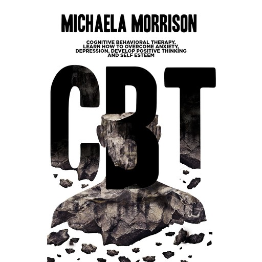 CBT: Cognitive Behavioral Therapy. Learn How to Overcome Anxiety, Depression, Develop Positive Thinking and Self Esteem, Michaela Morrison