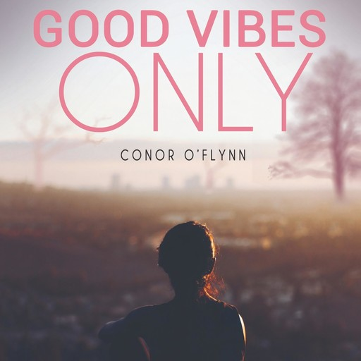 Good Vibes Only: Why the Good Vibes Are Gone, and How to Get Them Back, Conor O'Flynn