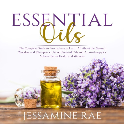 Essential Oils: The Complete Guide to Aromatherapy, Learn All About the Natural Wonders and Therapeutic Use of Essential Oils and Aromatherapy to Achieve Better Health and Wellness, Jessamine Rae