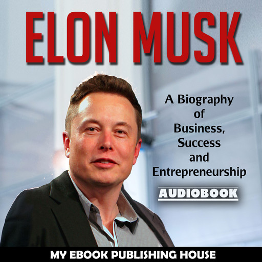 Elon Musk: A Biography of Business, Success and Entrepreneurship (Tesla, SpaceX, Billionaire), My Ebook Publishing House