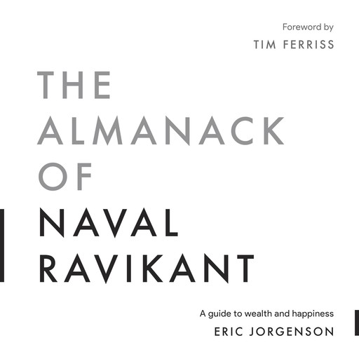 The Almanack of Naval Ravikant, Tim Ferriss, Eric Jorgenson
