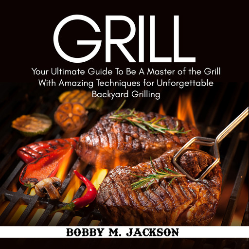 Grill: Your Ultimate Guide To Be A Master of the Grill With Amazing Techniques for Unforgettable Backyard Grilling, Bobby M. Jackson