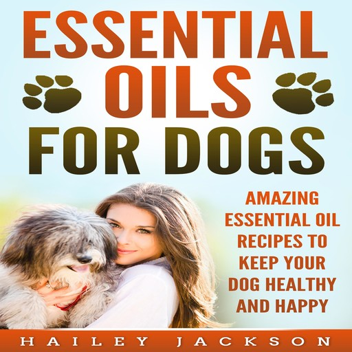 Essential Oils for Dogs: Amazing Essential Oil Recipes to Keep Your Dog Healthy and Happy, Hailey Jackson