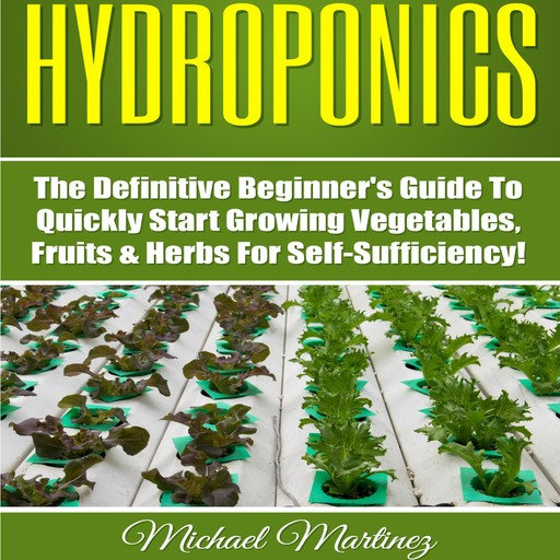 Hydroponics: The Definitive Beginner's Guide to Quickly Start Growing Vegetables, Fruits, & Herbs for Self-Sufficiency! (Gardening, Organic Gardening, Homesteading, Horticulture, Aquaculture), Michael Martinez