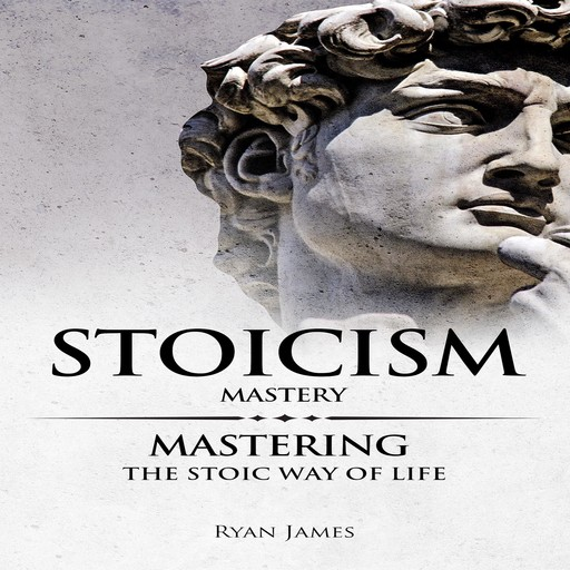 Stoicism: Mastery - Mastering The Stoic Way of Life, Ryan James