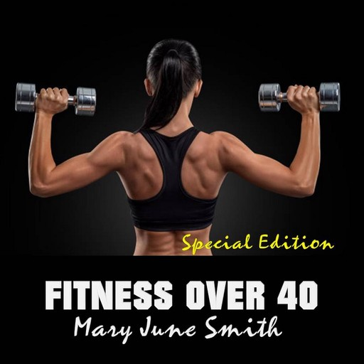 Fitness Over 40: How to live a healthy lifestyle with a full time Job (Special Edition), Mary Smith
