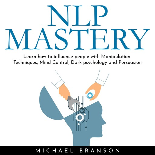 NLP MASTERY: Learn how to influence people with Manipulation Techniques, Mind Control, Dark psychology and Persuasion, Michael Branson