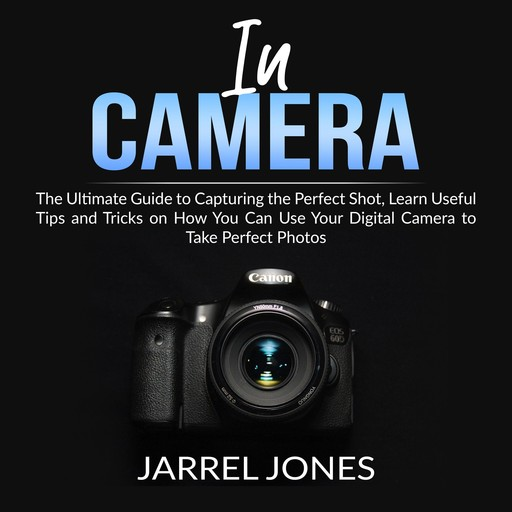 In Camera: The Ultimate Guide to Capturing the Perfect Shot, Learn Useful Tips and Tricks on How You Can Use Your Digital Camera to Take Perfect Photos, Jarrel Jones