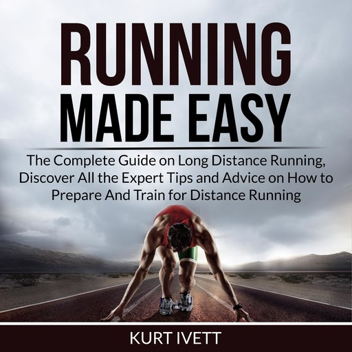 Running Made Easy: The Complete Guide on Long Distance Running, Discover All the Expert Tips and Advice on How to Prepare And Train for Distance Running, Kurt Ivett