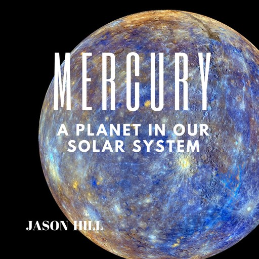 Mercury: A Planet in our Solar System, Jason Hill