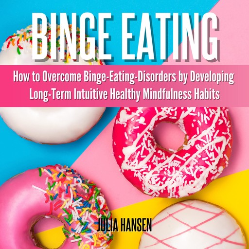 Binge Eating: How to Overcome Binge-Eating-Disorders by Developing Long-Term Intuitive Healthy Mindfulness Habits, Julia Hansen