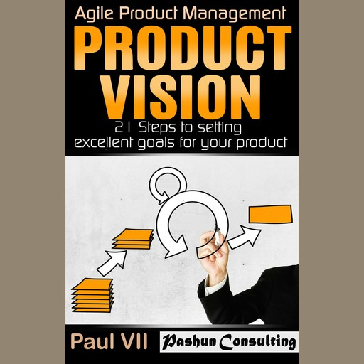 Product Vision: 21 Steps to Setting Excellent Goals for Your Product, Paul VII