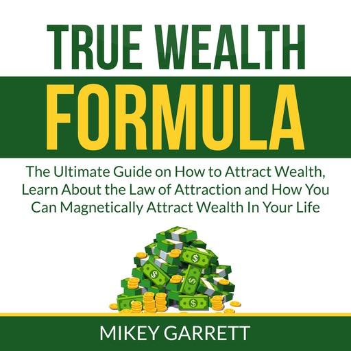 True Wealth Formula: The Ultimate Guide on How to Attract Wealth, Learn About the Law of Attraction and How You Can Magnetically Attract Wealth In Your Life, Mikey Garrett