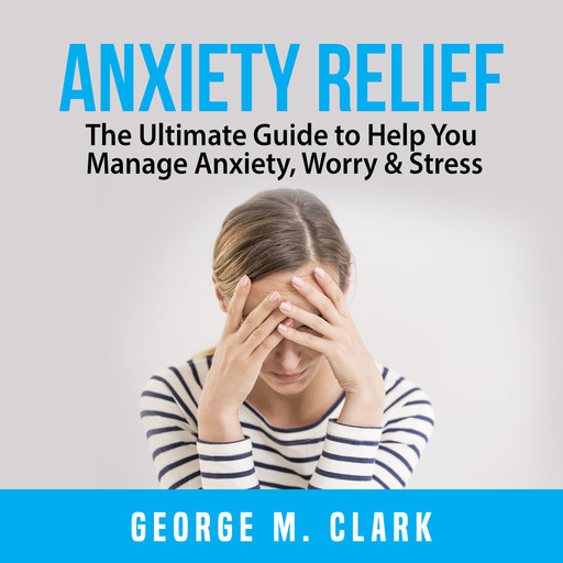 Anxiety Relief: The Ultimate Guide to Help You Manage Anxiety, Worry & Stress, George M. Clark