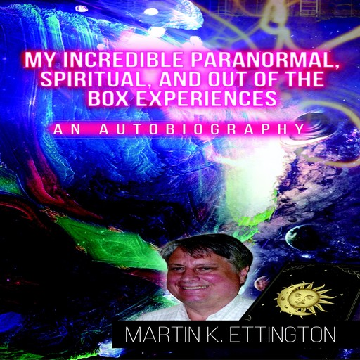 My Incredible Paranormal, Spiritual, and Out of the Box Experiences, Martin K. Ettington