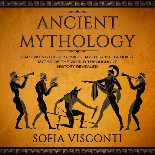 Ancient Mythology: Captivating Stories, Magic, Mystery & Legendary Myths of The World Throughout History Revealed, Sofia Visconti