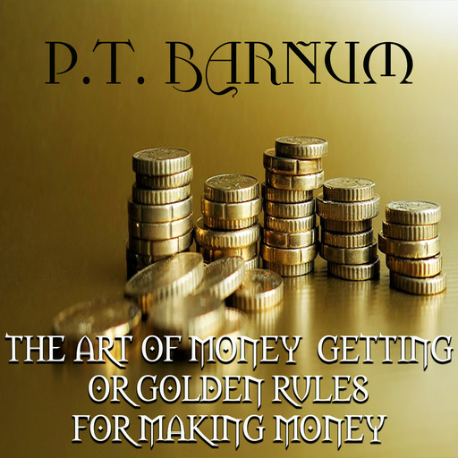 The Art of Money Getting: or, Golden Rules for Making Money, P. T. Barnum