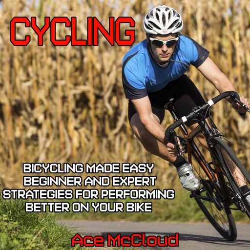 Cycling: Bicycling Made Easy: Beginner and Expert Strategies For Performing Better On Your Bike, Ace McCloud