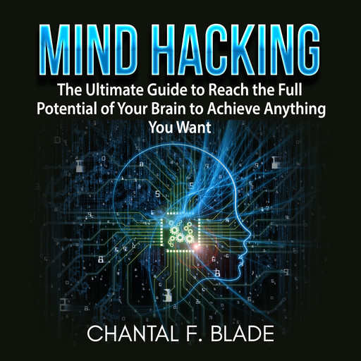 Mind Hacking: The Ultimate Guide to Reach the Full Potential of Your Brain to Achieve Anything You Want, Chantal F. Blade