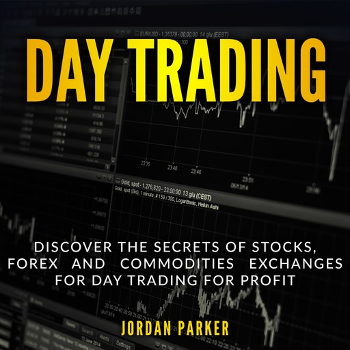 DAY TRADING: Discover the Secrets of Stocks, Forex and Commodities Exchanges for Day Trading for Profit, Jordan Parker