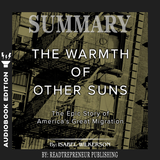 Summary of The Warmth of Other Suns: The Epic Story of America's Great Migration by Isabel Wilkerson, Readtrepreneur Publishing