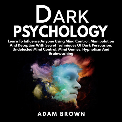 Dark Psychology: Learn To Influence Anyone Using Mind Control, Manipulation And Deception With Secret Techniques Of Dark Persuasion, Undetected Mind Control, Mind Games, Hypnotism And Brainwashing, Adam Brown