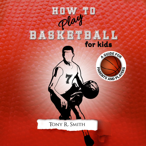 How to Play Basketball for Kids: A Guide for Parents and Players, Tony Smith