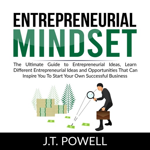 Entrepreneurial Mindset: The Ultimate Guide to Entrepreneurial Ideas, Learn Different Entrepreneurial Ideas and Opportunities That Can Inspire You To Start Your Own Successful Business, J.T. Powell