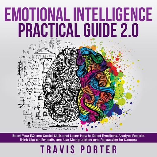 Emotional Intelligence Practical Guide 2.0: Boost Your EQ and Social Skills and Learn How to Read Emotions, Read Emotions, Think Like an Empath, and Use Manipulation and Persuasion for Success, Travis Porter