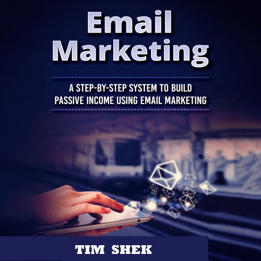 Email Marketing: A Step-by-Step System to Build Passive Income Using Email Marketing, Tim Shek