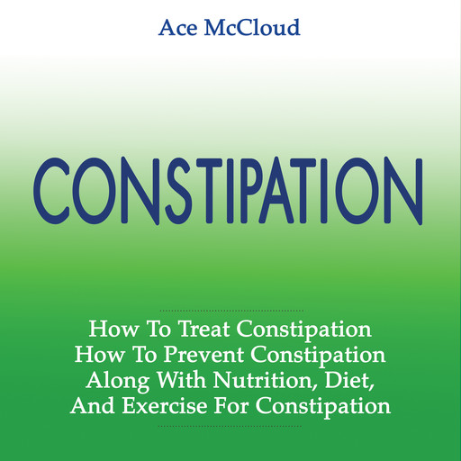 Constipation: How To Treat Constipation: How To Prevent Constipation: Along With Nutrition, Diet, And Exercise For Constipation, Ace McCloud