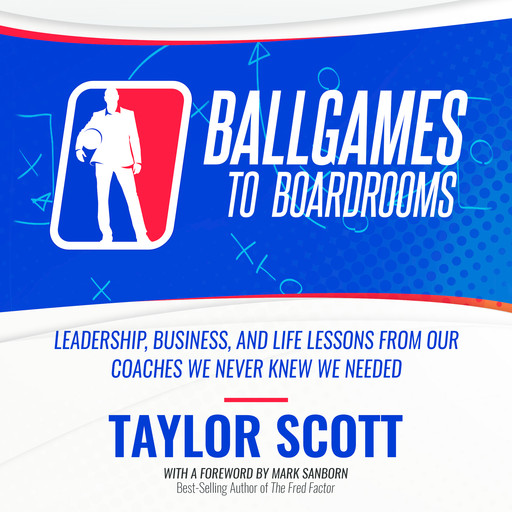 Ballgames To Boardrooms: Leadership, Business, and Life Lessons From Our Coaches We Never Knew We Needed, Scott Taylor