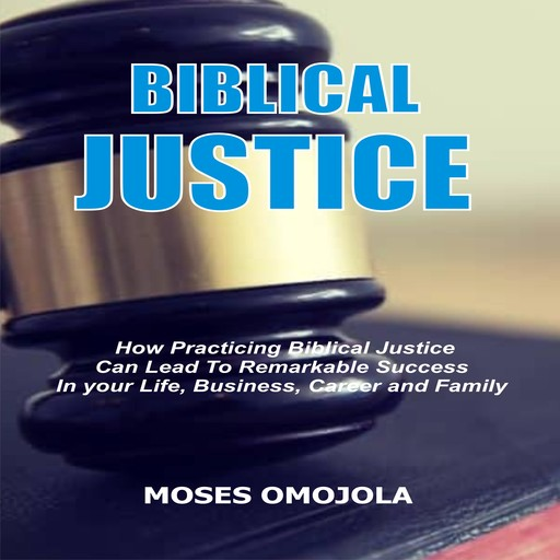 Biblical Justice: How Practicing Social Justice Can Lead To Remarkable Success In Your Life, Business, Career and Family, Moses Omojola